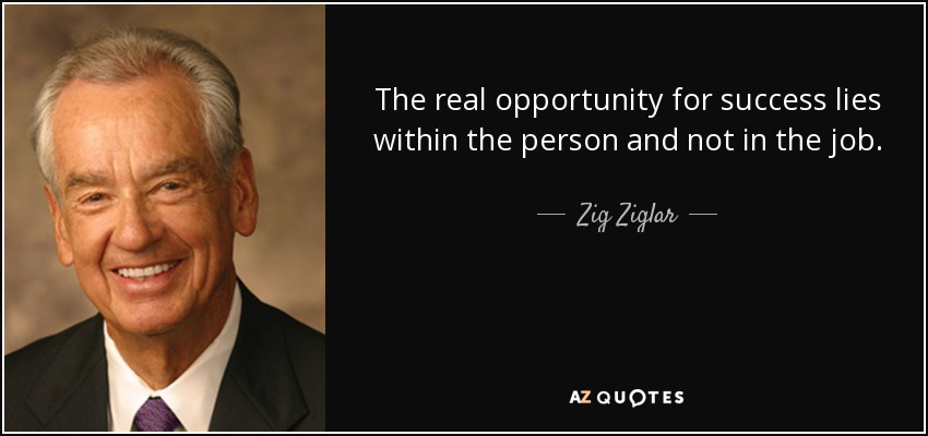quote-the-real-opportunity-for-success-lies-within-the-person-and-not-in-the-job-zig-ziglar-51-82-82